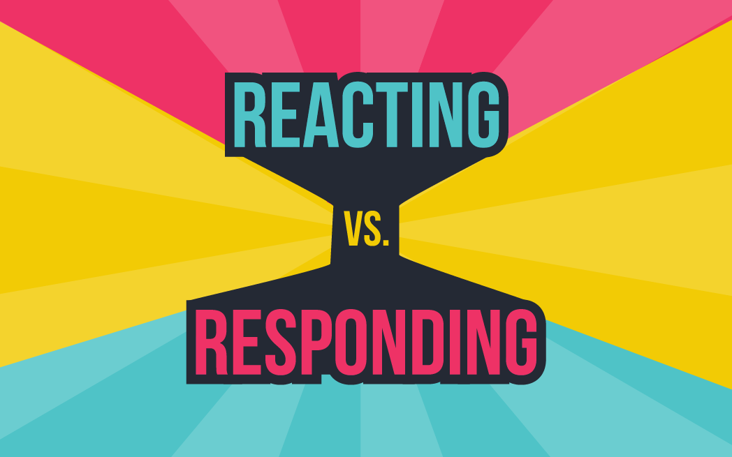 Reacting vs. Responding – What You Need To Know