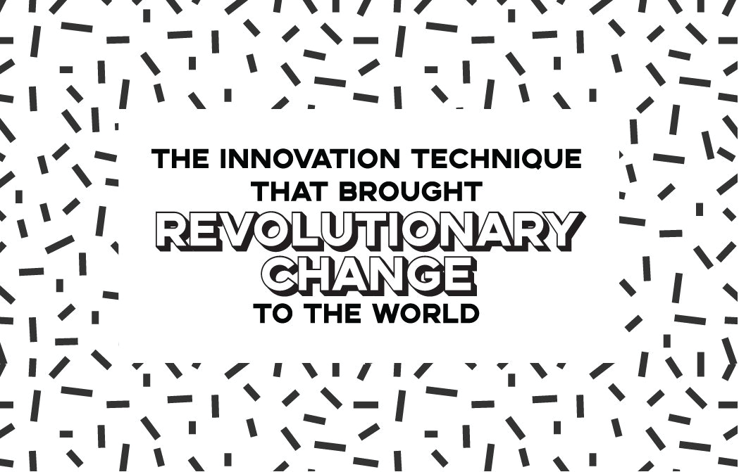 The Innovation Technique That Brought Revolutionary Change To The World
