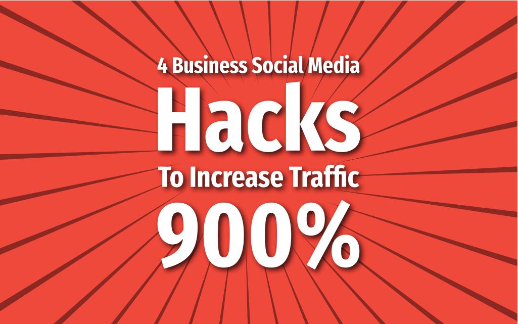 4 Business Social Media Hacks To Increase Traffic 900%