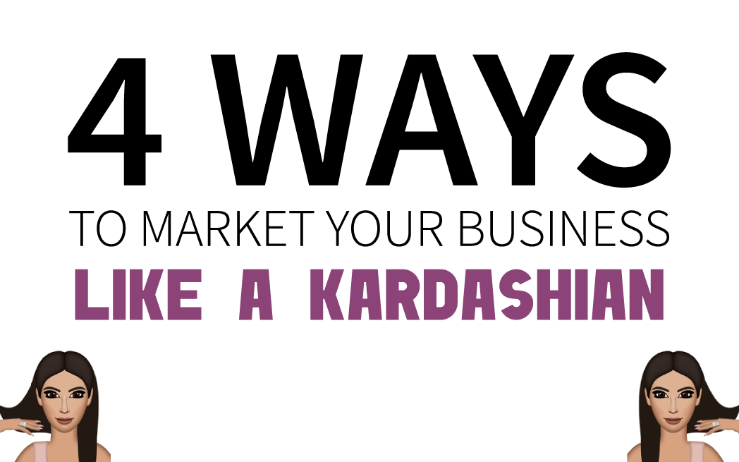 4 Ways to Market Your Business like a Kardashian
