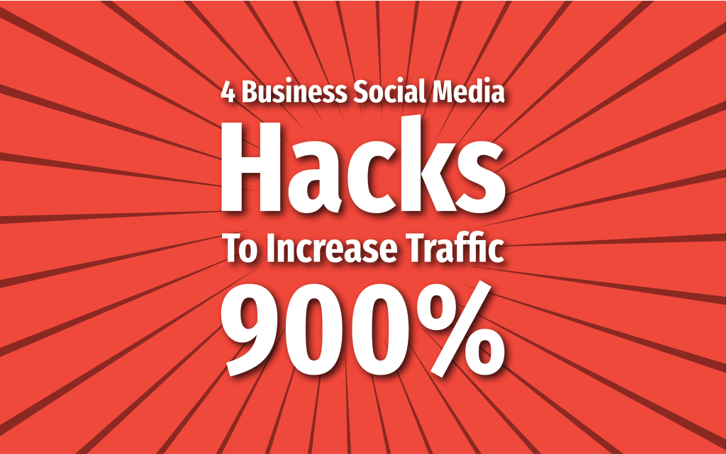 4 Business Social Media Hacks To Increase Traffic 900%