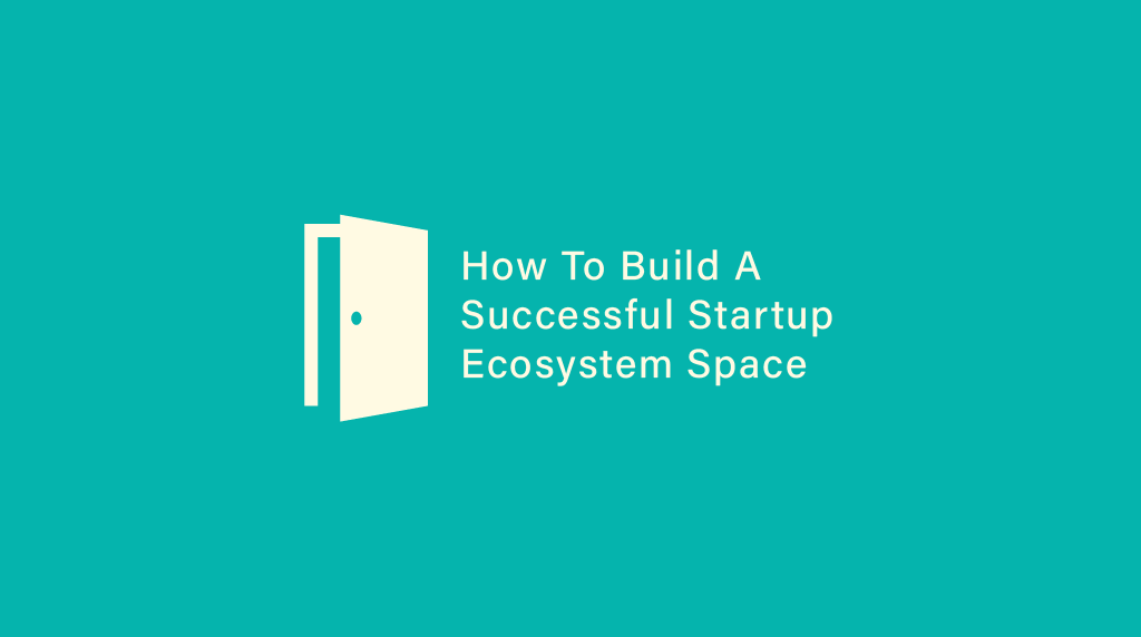 How To Build A Successful Startup Ecosystem Space